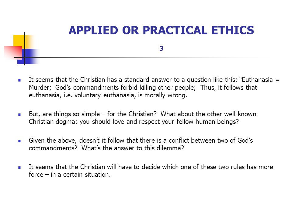 """APPLIED OR PRACTICAL ETHICS 3 It seems that the Christian has a standard answer to a question like this: """"Euthanasia = Murder; God's commandments forb"""
