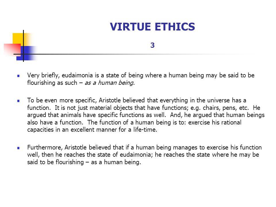 VIRTUE ETHICS 3 Very briefly, eudaimonia is a state of being where a human being may be said to be flourishing as such – as a human being. To be even