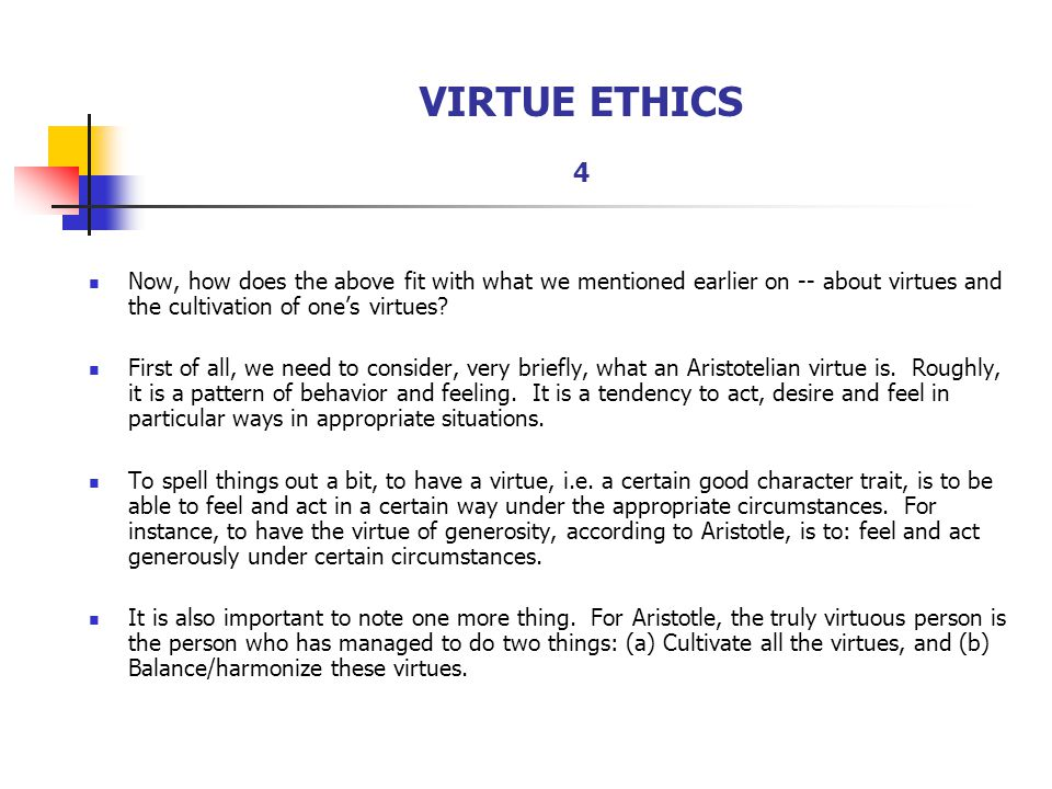 VIRTUE ETHICS 4 Now, how does the above fit with what we mentioned earlier on -- about virtues and the cultivation of one's virtues? First of all, we