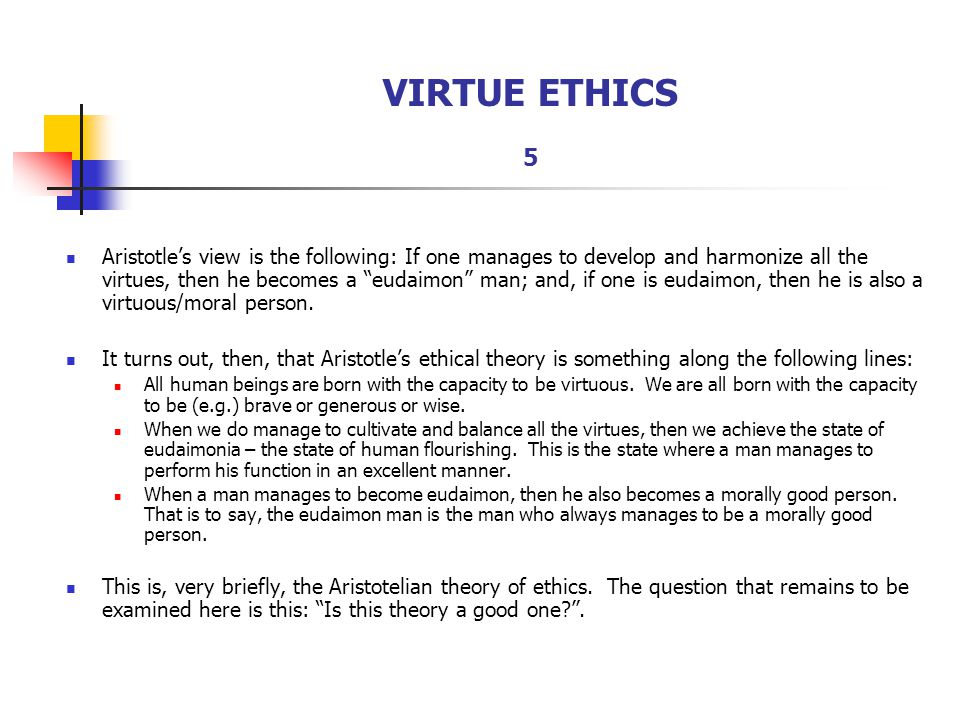 """VIRTUE ETHICS 5 Aristotle's view is the following: If one manages to develop and harmonize all the virtues, then he becomes a """"eudaimon"""" man; and, if"""