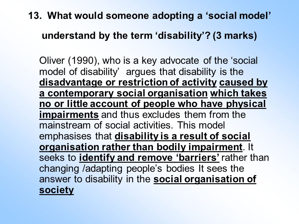 13. What would someone adopting a 'social model' understand by the term 'disability'.