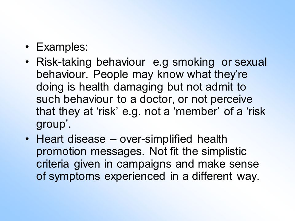 Examples: Risk-taking behaviour e.g smoking or sexual behaviour.