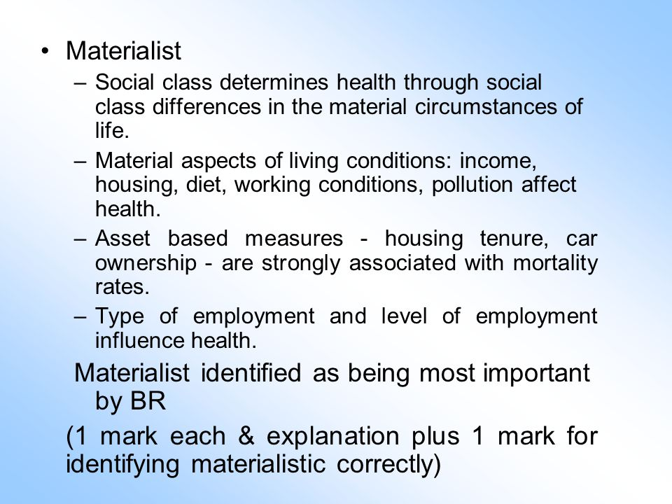Materialist –Social class determines health through social class differences in the material circumstances of life.