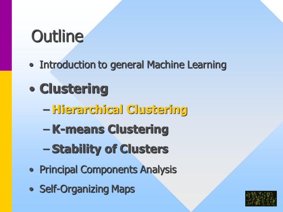 Outline Introduction to general Machine LearningIntroduction to general Machine Learning ClusteringClustering –Hierarchical Clustering –K-means Clustering –Stability of Clusters Principal Components AnalysisPrincipal Components Analysis Self-Organizing MapsSelf-Organizing Maps