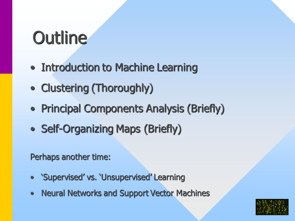 Outline Introduction to Machine LearningIntroduction to Machine Learning Clustering (Thoroughly)Clustering (Thoroughly) Principal Components Analysis (Briefly)Principal Components Analysis (Briefly) Self-Organizing Maps (Briefly)Self-Organizing Maps (Briefly) Perhaps another time: 'Supervised' vs.