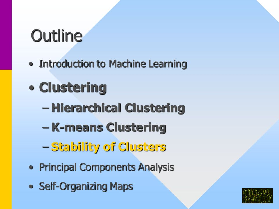 Outline Introduction to Machine LearningIntroduction to Machine Learning ClusteringClustering –Hierarchical Clustering –K-means Clustering –Stability of Clusters Principal Components AnalysisPrincipal Components Analysis Self-Organizing MapsSelf-Organizing Maps