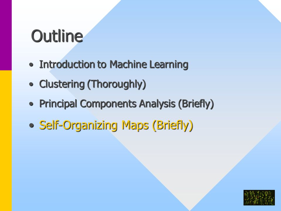 Outline Introduction to Machine LearningIntroduction to Machine Learning Clustering (Thoroughly)Clustering (Thoroughly) Principal Components Analysis (Briefly)Principal Components Analysis (Briefly) Self-Organizing Maps (Briefly)Self-Organizing Maps (Briefly)