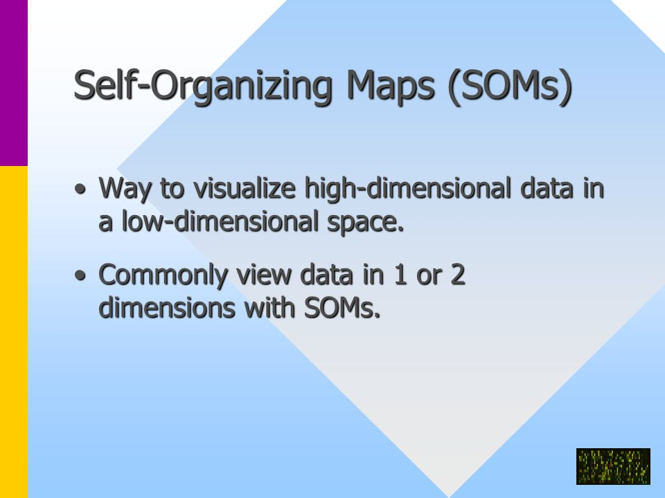 Self-Organizing Maps (SOMs) Way to visualize high-dimensional data in a low-dimensional space.Way to visualize high-dimensional data in a low-dimensional space.