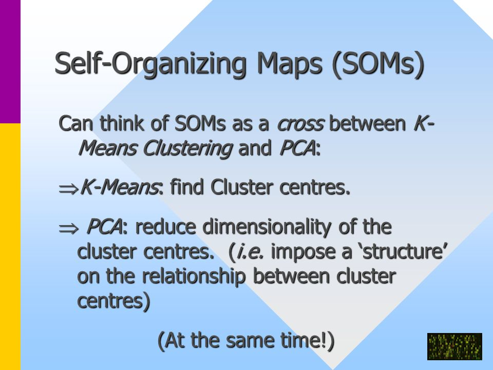 Self-Organizing Maps (SOMs) Can think of SOMs as a cross between K- Means Clustering and PCA:  K-Means: find Cluster centres.