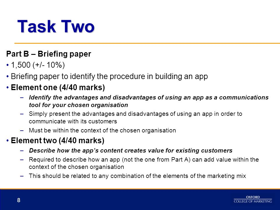 Task Two Part B – Briefing paper 1,500 (+/- 10%) Briefing paper to identify the procedure in building an app Element one (4/40 marks) –Identify the ad