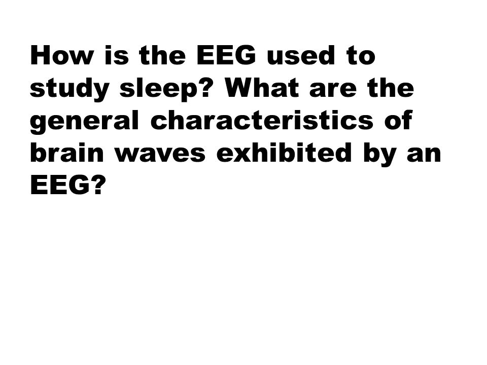 How is the EEG used to study sleep? What are the general characteristics of brain waves exhibited by an EEG?