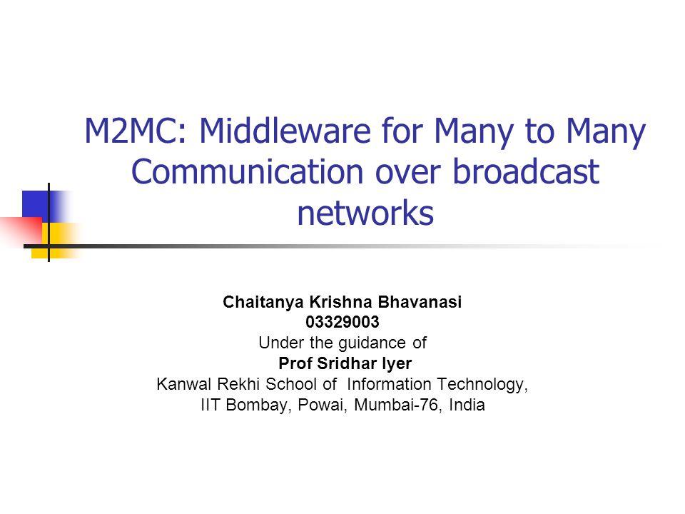M2MC: Middleware for Many to Many Communication over broadcast networks Chaitanya Krishna Bhavanasi 03329003 Under the guidance of Prof Sridhar Iyer K