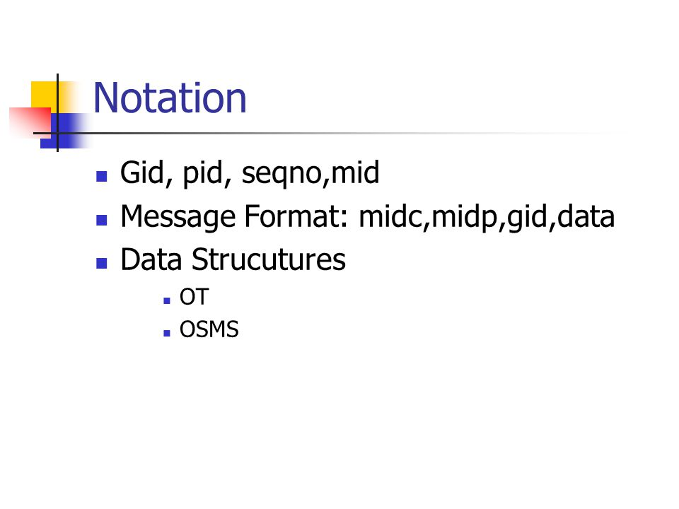 Notation Gid, pid, seqno,mid Message Format: midc,midp,gid,data Data Strucutures OT OSMS