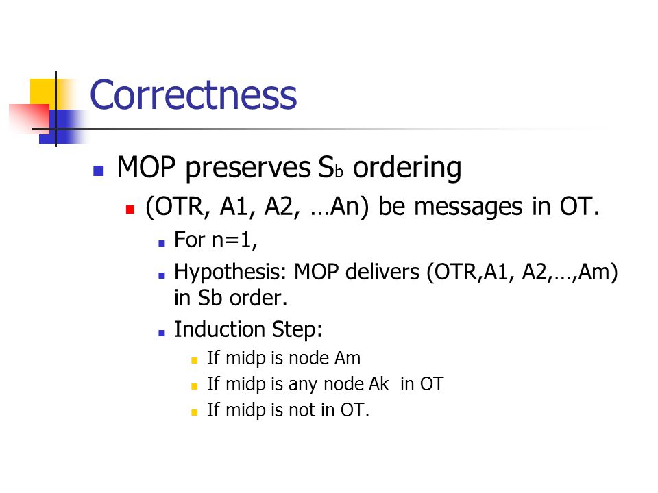 Correctness MOP preserves S b ordering (OTR, A1, A2, …An) be messages in OT. For n=1, Hypothesis: MOP delivers (OTR,A1, A2,…,Am) in Sb order. Inductio