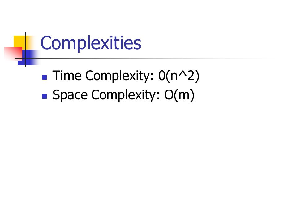 Complexities Time Complexity: 0(n^2) Space Complexity: O(m)