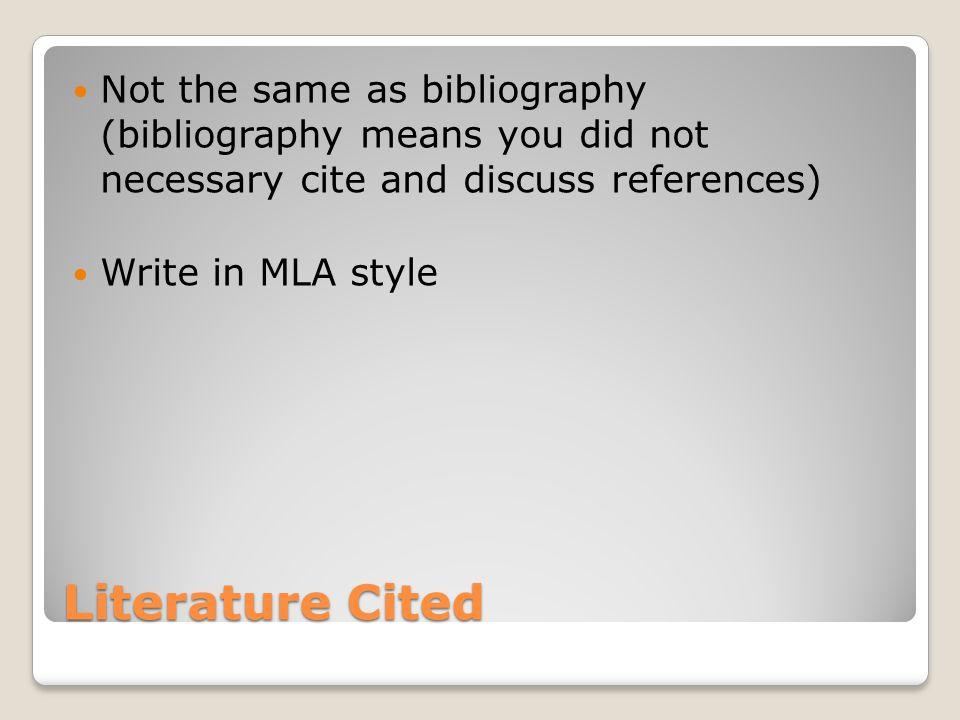 Literature Cited Not the same as bibliography (bibliography means you did not necessary cite and discuss references) Write in MLA style