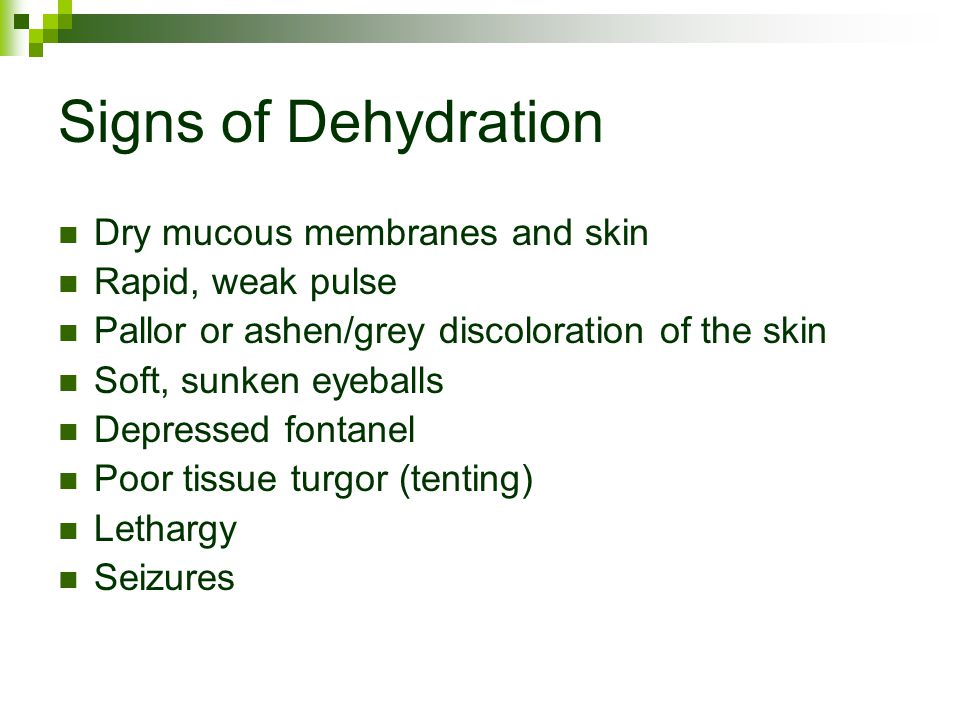 Signs of Dehydration Dry mucous membranes and skin Rapid, weak pulse Pallor or ashen/grey discoloration of the skin Soft, sunken eyeballs Depressed fontanel Poor tissue turgor (tenting) Lethargy Seizures