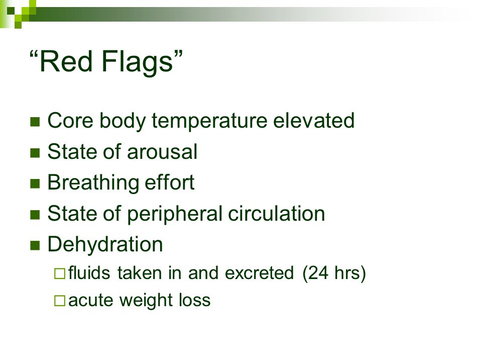 Red Flags Core body temperature elevated State of arousal Breathing effort State of peripheral circulation Dehydration  fluids taken in and excreted (24 hrs)  acute weight loss