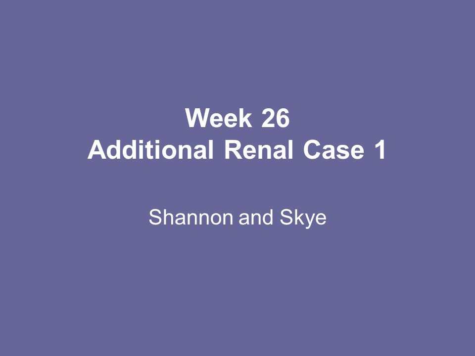Week 26 Additional Renal Case 1 Shannon and Skye