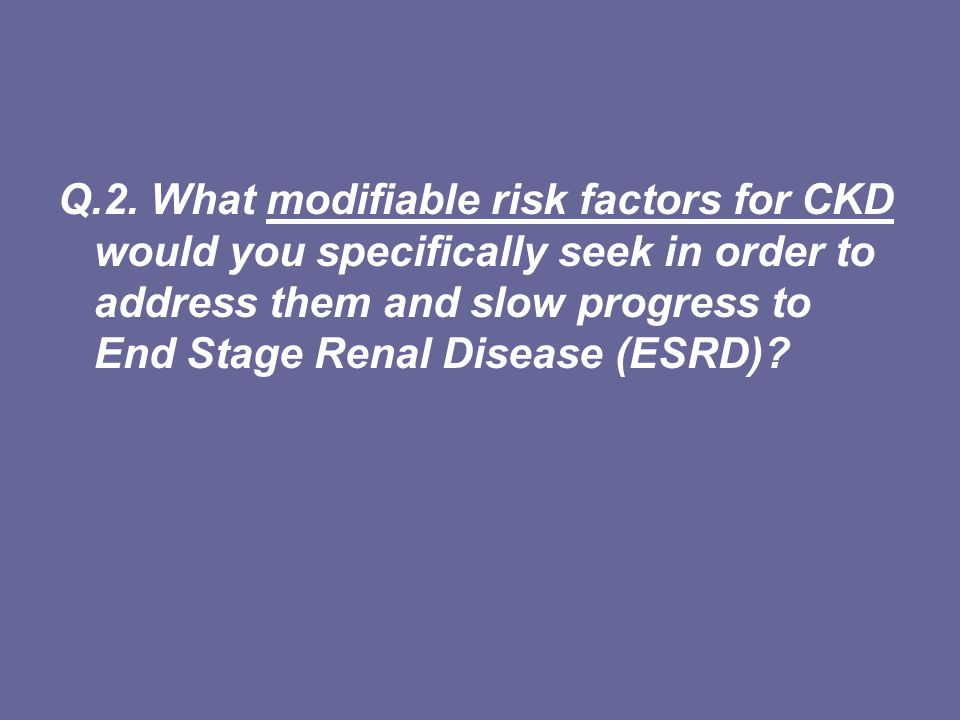 Modifiable risk factors for CKD Modifiable risk factors: the 4 biggies smoking Diabetes (blood glucose) high blood pressure Obesity Others (?) Cardiovascular risk reduction: –Lipids –Other lifestyle modification: physical activity, nutrition, alcohol Medication: nephrotoxic drugs, drug dosages appropriate for level of kidney function Non-modifiable risk factors: –age over 50 years –family history of kidney disease –Aboriginal or Torres Strait Islander heritage Q.3.