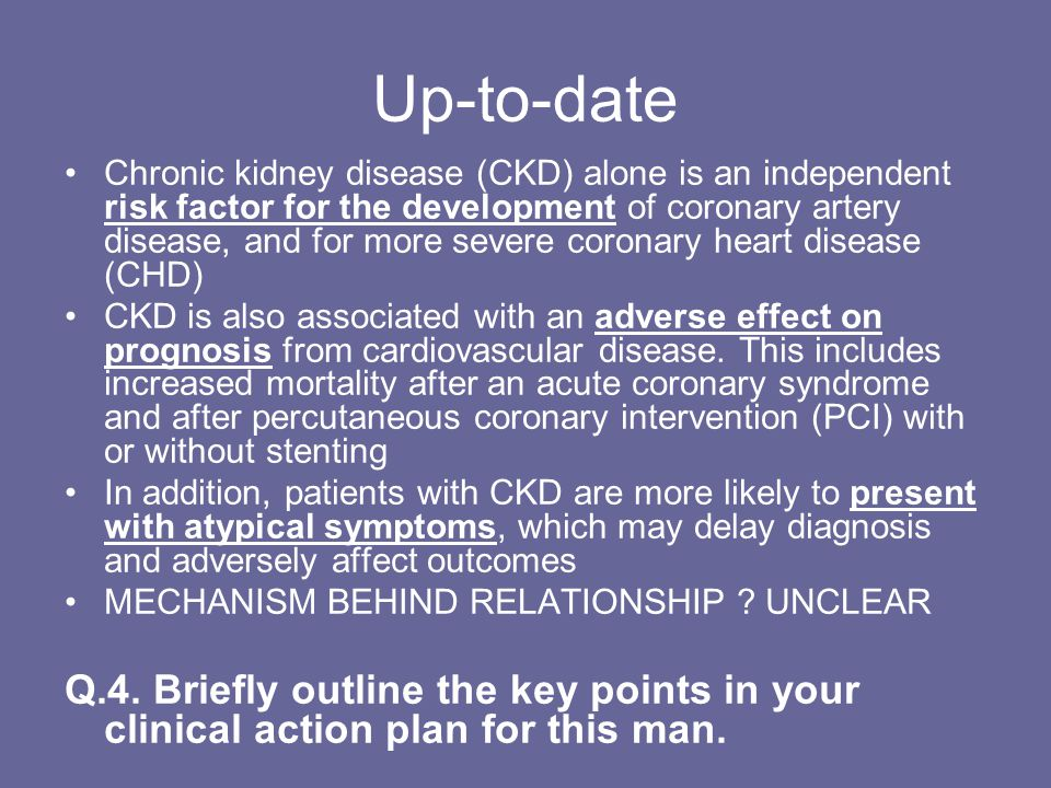 Up-to-date Chronic kidney disease (CKD) alone is an independent risk factor for the development of coronary artery disease, and for more severe coronary heart disease (CHD) CKD is also associated with an adverse effect on prognosis from cardiovascular disease.