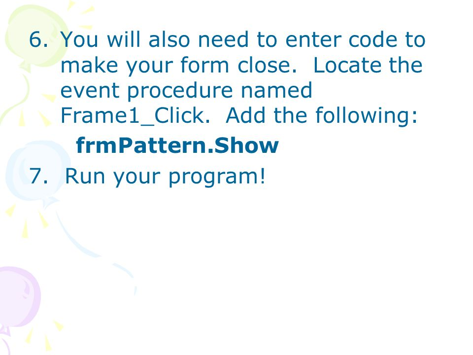 6.You will also need to enter code to make your form close. Locate the event procedure named Frame1_Click. Add the following: frmPattern.Show 7. Run y