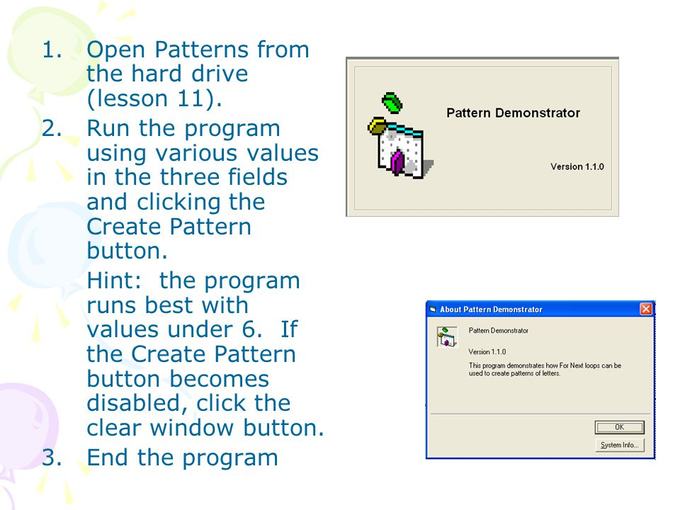 1.Open Patterns from the hard drive (lesson 11). 2.Run the program using various values in the three fields and clicking the Create Pattern button. Hi