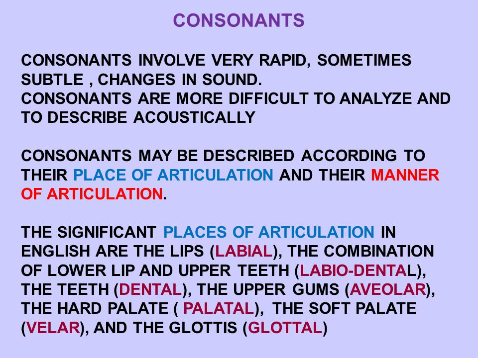 CONSONANTS CONSONANTS INVOLVE VERY RAPID, SOMETIMES SUBTLE, CHANGES IN SOUND.
