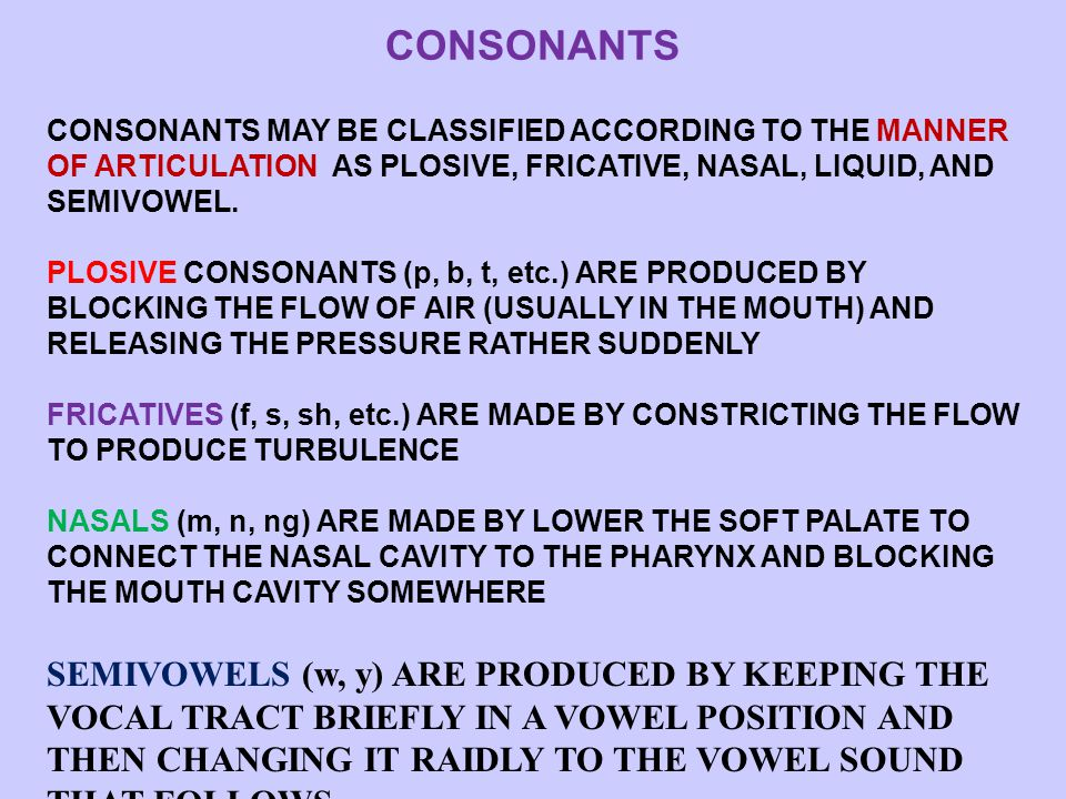 CONSONANTS CONSONANTS MAY BE CLASSIFIED ACCORDING TO THE MANNER OF ARTICULATION AS PLOSIVE, FRICATIVE, NASAL, LIQUID, AND SEMIVOWEL.