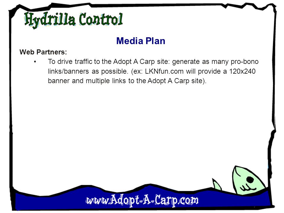 Media Plan Web Partners: To drive traffic to the Adopt A Carp site: generate as many pro-bono links/banners as possible. (ex: LKNfun.com will provide