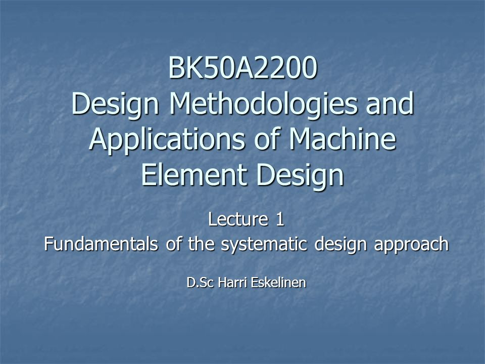 BK50A2200 Design Methodologies and Applications of Machine Element Design Lecture 1 Fundamentals of the systematic design approach D.Sc Harri Eskelinen