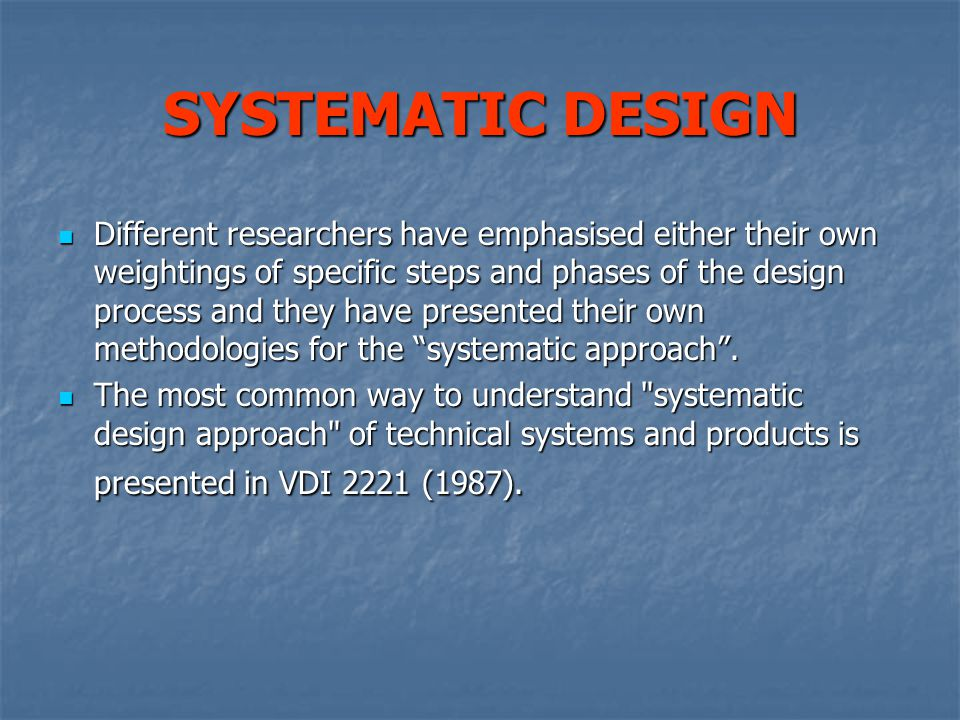 SYSTEMATIC DESIGN Different researchers have emphasised either their own weightings of specific steps and phases of the design process and they have presented their own methodologies for the systematic approach .