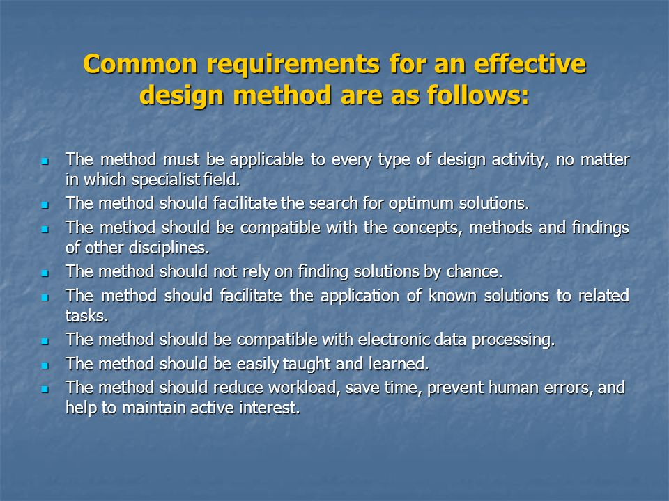 Common requirements for an effective design method are as follows: The method must be applicable to every type of design activity, no matter in which specialist field.