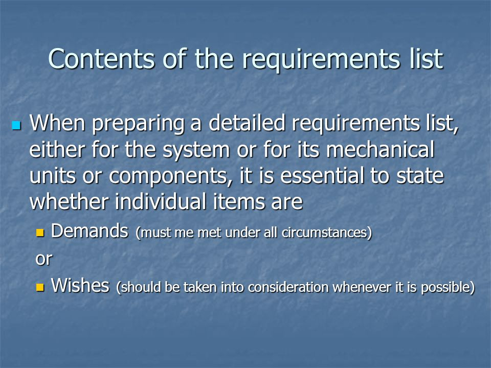Contents of the requirements list When preparing a detailed requirements list, either for the system or for its mechanical units or components, it is essential to state whether individual items are When preparing a detailed requirements list, either for the system or for its mechanical units or components, it is essential to state whether individual items are Demands (must me met under all circumstances) Demands (must me met under all circumstances)or Wishes (should be taken into consideration whenever it is possible) Wishes (should be taken into consideration whenever it is possible)
