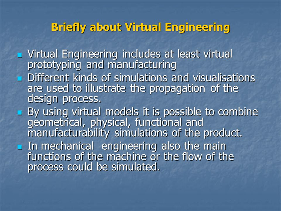 Briefly about Virtual Engineering Virtual Engineering includes at least virtual prototyping and manufacturing Virtual Engineering includes at least virtual prototyping and manufacturing Different kinds of simulations and visualisations are used to illustrate the propagation of the design process.