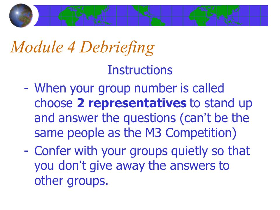 Module 4 Debriefing Instructions -When your group number is called choose 2 representatives to stand up and answer the questions (can't be the same people as the M3 Competition) -Confer with your groups quietly so that you don't give away the answers to other groups.