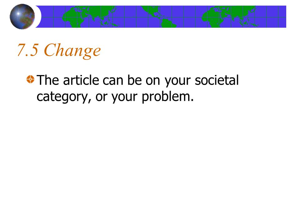 7.5 Change The article can be on your societal category, or your problem.