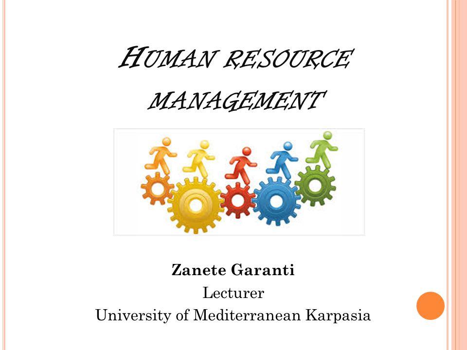 H UMAN RESOURCE MANAGEMENT Zanete Garanti Lecturer University of Mediterranean Karpasia