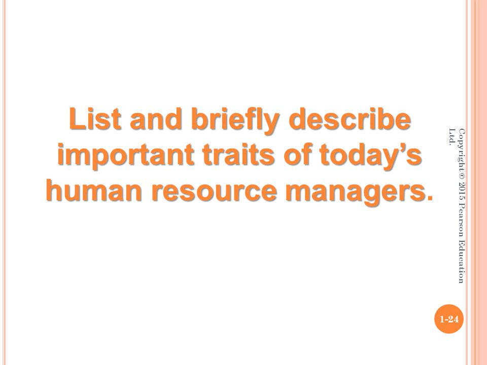 Copyright © 2015 Pearson Education Ltd. 1-24 List and briefly describe important traits of today's human resource managers List and briefly describe i