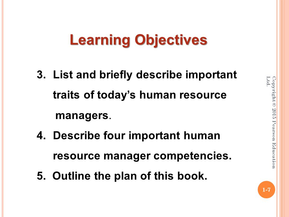 Copyright © 2015 Pearson Education Ltd. 1-7 Learning Objectives 3.List and briefly describe important traits of today's human resource managers. 4.Des
