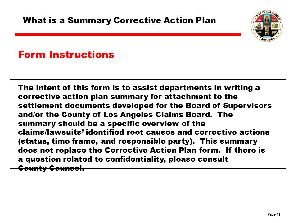 Page 11 The intent of this form is to assist departments in writing a corrective action plan summary for attachment to the settlement documents developed for the Board of Supervisors and/or the County of Los Angeles Claims Board.