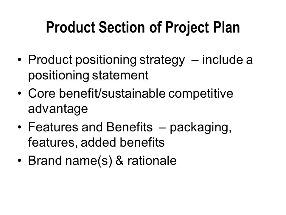Product Section of Project Plan Product positioning strategy – include a positioning statement Core benefit/sustainable competitive advantage Features and Benefits – packaging, features, added benefits Brand name(s) & rationale