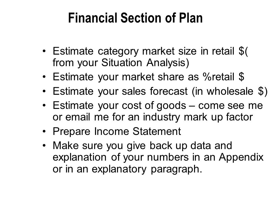 Financial Section of Plan Estimate category market size in retail $( from your Situation Analysis) Estimate your market share as %retail $ Estimate your sales forecast (in wholesale $) Estimate your cost of goods – come see me or email me for an industry mark up factor Prepare Income Statement Make sure you give back up data and explanation of your numbers in an Appendix or in an explanatory paragraph.