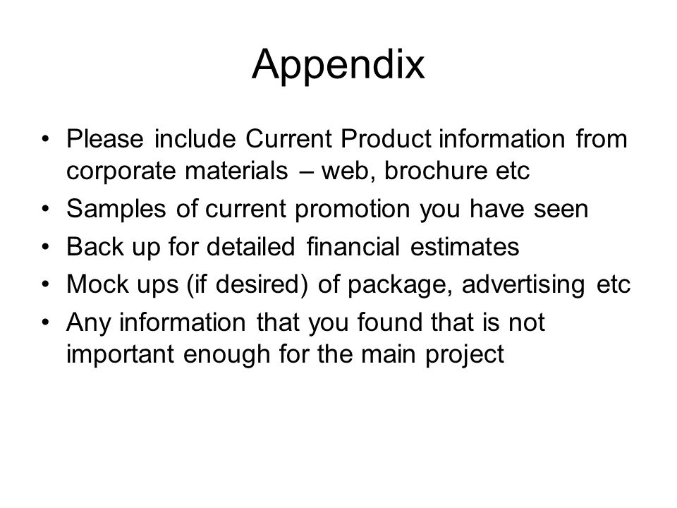 Appendix Please include Current Product information from corporate materials – web, brochure etc Samples of current promotion you have seen Back up for detailed financial estimates Mock ups (if desired) of package, advertising etc Any information that you found that is not important enough for the main project