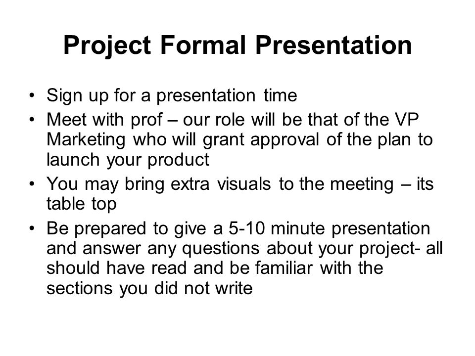 Project Formal Presentation Sign up for a presentation time Meet with prof – our role will be that of the VP Marketing who will grant approval of the plan to launch your product You may bring extra visuals to the meeting – its table top Be prepared to give a 5-10 minute presentation and answer any questions about your project- all should have read and be familiar with the sections you did not write