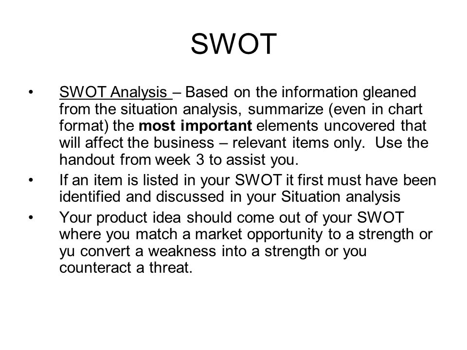 SWOT SWOT Analysis – Based on the information gleaned from the situation analysis, summarize (even in chart format) the most important elements uncovered that will affect the business – relevant items only.