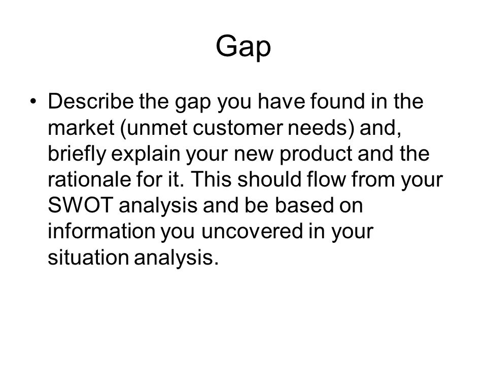 Gap Describe the gap you have found in the market (unmet customer needs) and, briefly explain your new product and the rationale for it.