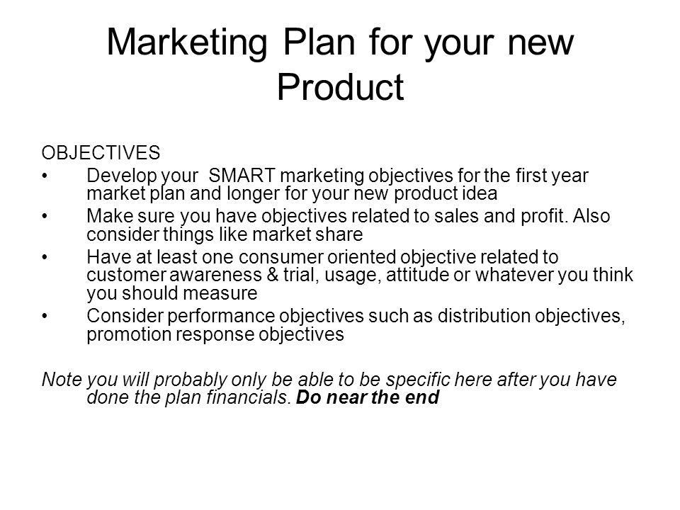Marketing Plan for your new Product OBJECTIVES Develop your SMART marketing objectives for the first year market plan and longer for your new product idea Make sure you have objectives related to sales and profit.