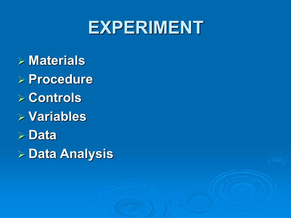 EXPERIMENT  Materials  Procedure  Controls  Variables  Data  Data Analysis