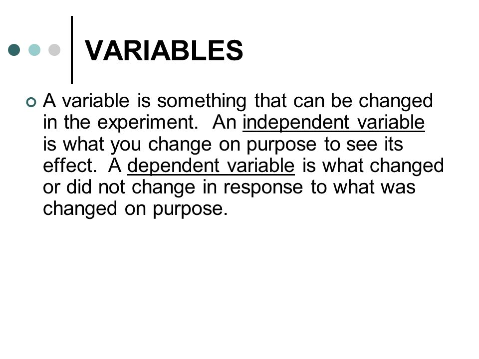 VARIABLES A variable is something that can be changed in the experiment.